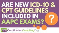 Are New ICD-10 and CPT Guidelines Included In Current AAPC Exams-